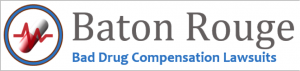 Baton Rouge Bad Drug Compensation Lawsuits