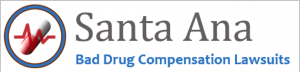 Santa Ana Bad Drug Compensation Lawsuits